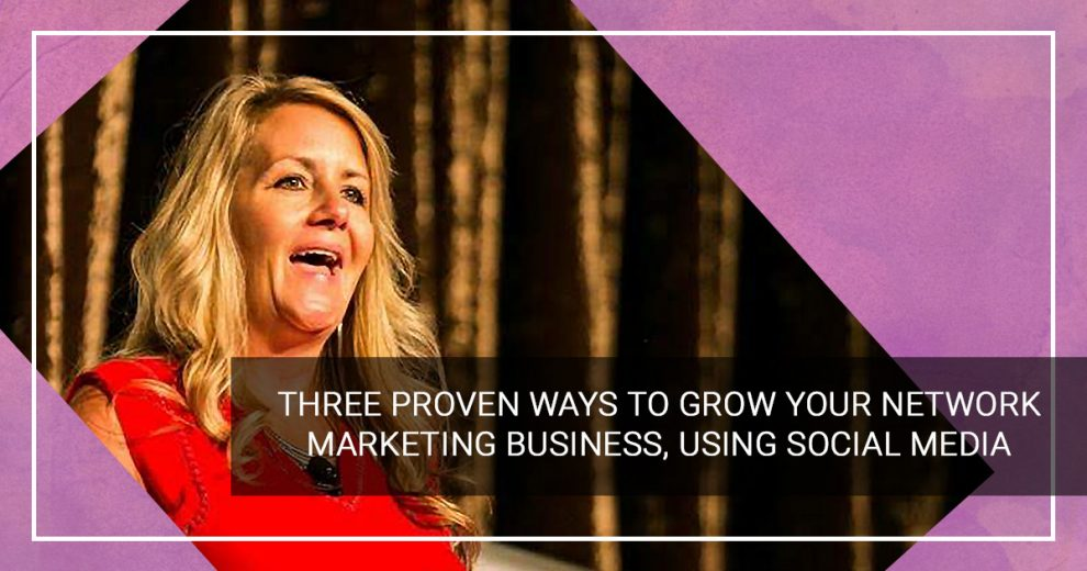 Three Proven Ways to Grow Your Network Marketing Business, Using Social Media