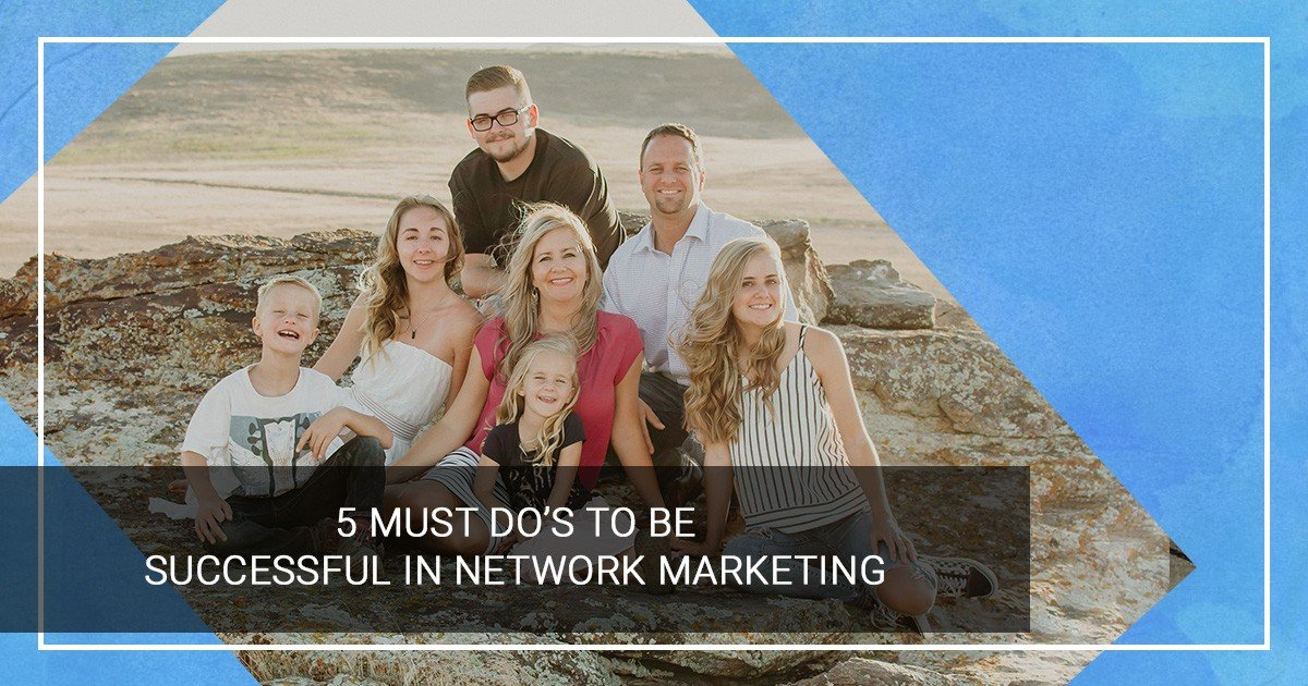 5 Must Do's to be successful in network marketing