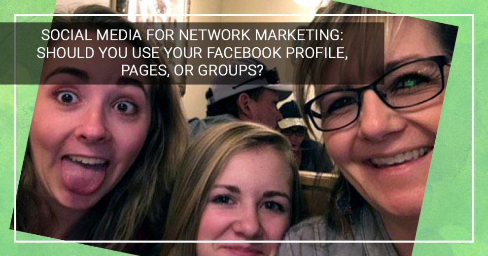 Social Media for Network Marketing: Should You Use Your Facebook Profile, Pages, or Groups?