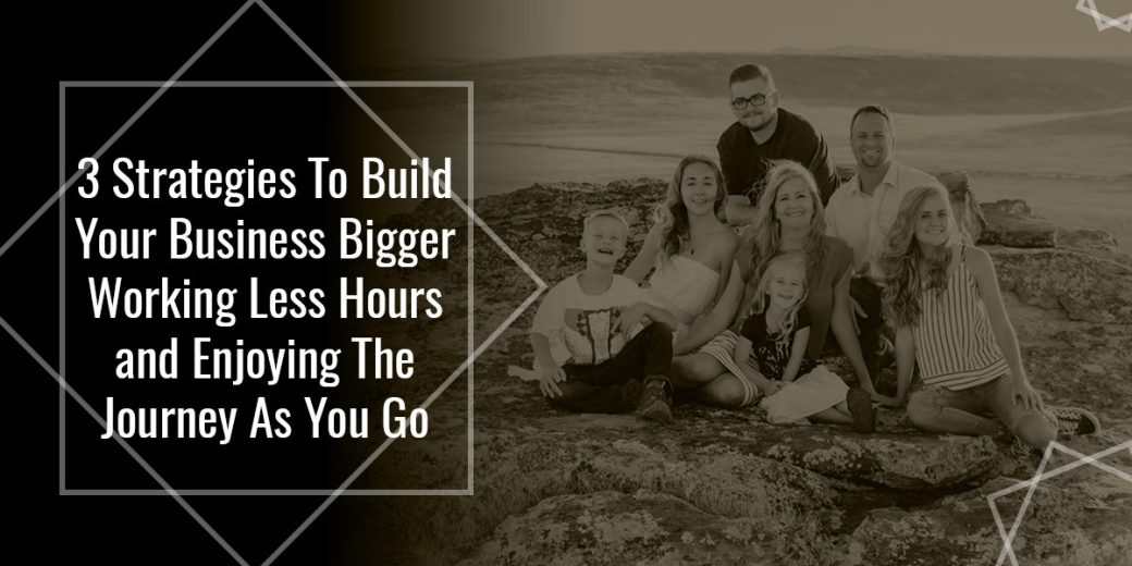 3 Strategies To Build Your Business Bigger Working Less Hours and Enjoying The Journey As You Go