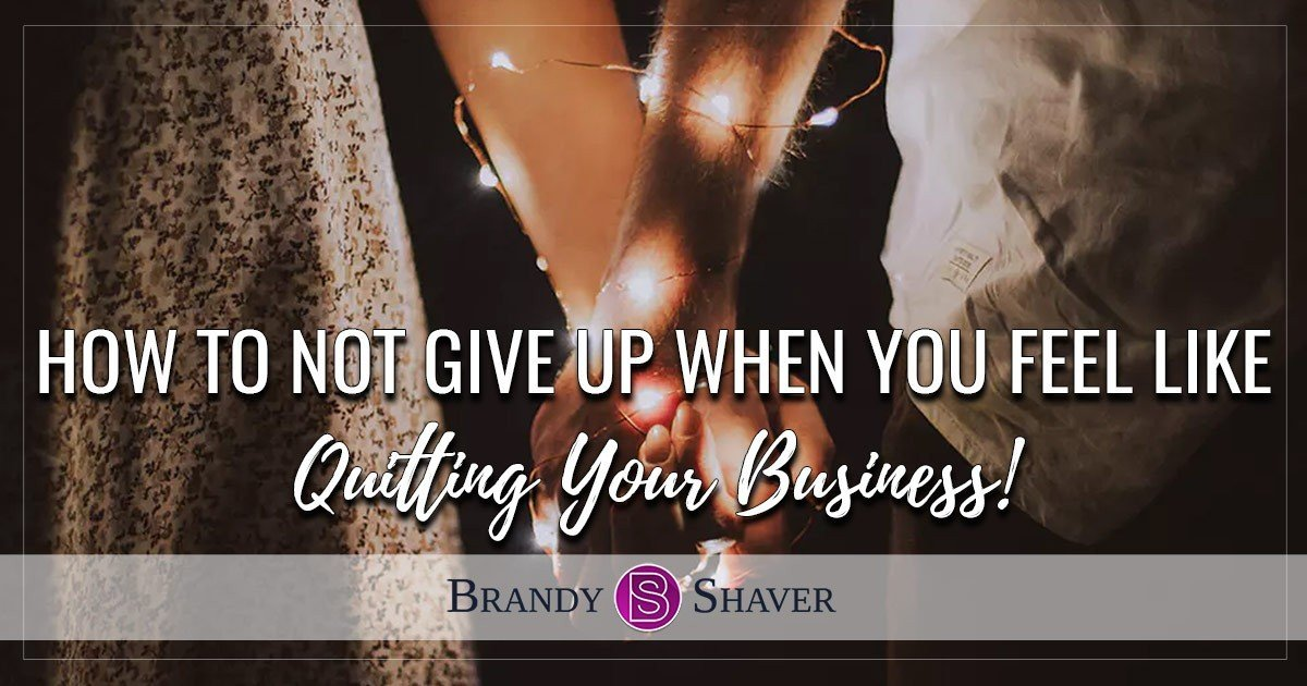 How to not give up when you feel like quitting your business!
