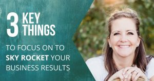3 Awesome Key Things to Focus on To Sky Rocket Your Business Results