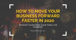 How to Move YOUR Business FORWARD Faster in 2020 Without Sacrificing Your Family or Yourself