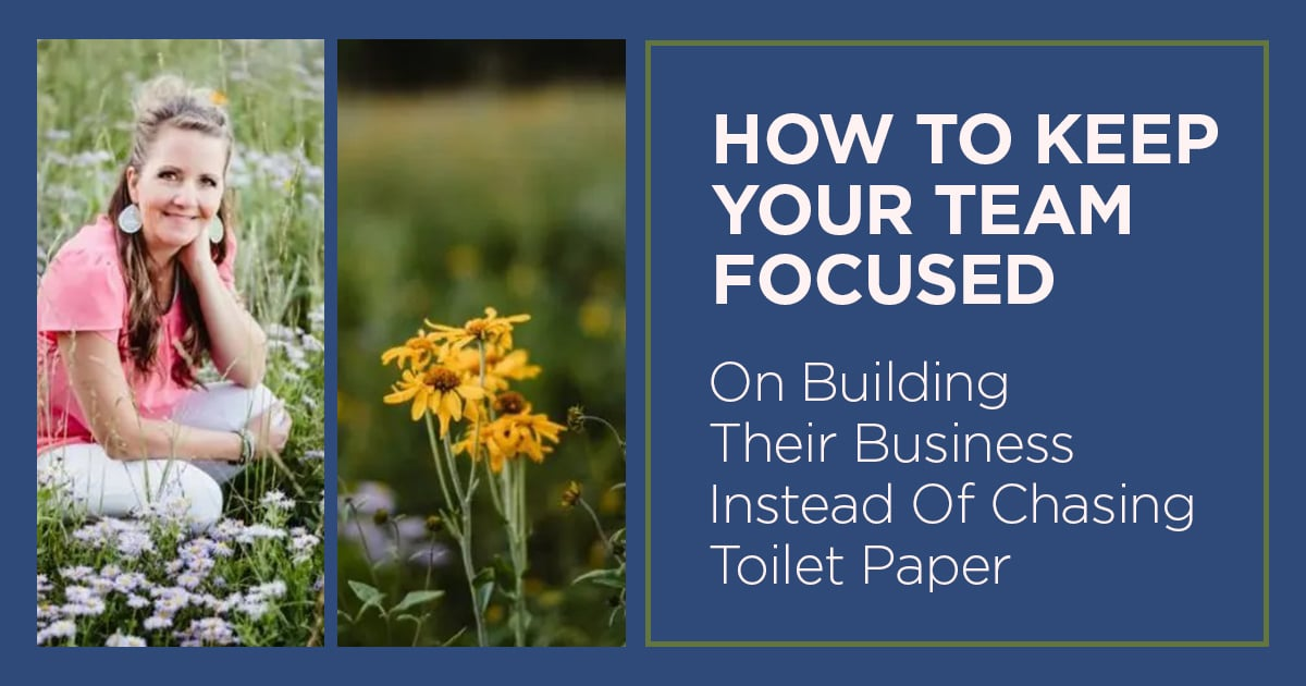 How to Keep Your Team Focused on Building Their Business Instead of Chasing Toilet Paper 1