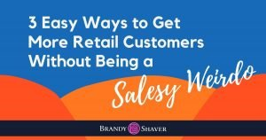 3 Easy ways to get more retail customers without being a salesy weirdo