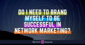 Do I Need To Brand Myself To Be Successful in Network Marketing?