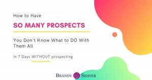 How to Have SO Many Prospects You Don't Know What To Do With Them All In 7 Days Without Prospecting