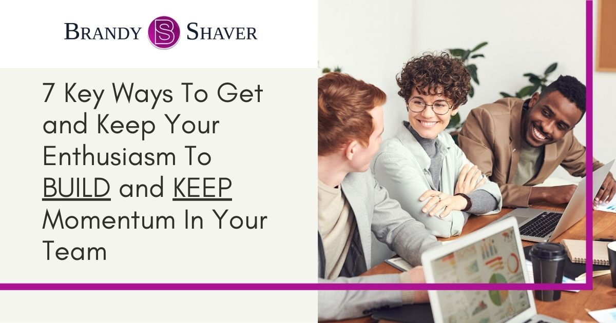 7 Key Ways To Get and Keep Your Enthusiasm To BUILD and KEEP Momentum In Your Team