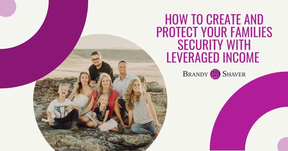 How to Create and Protect Your Families Security with Leveraged Income
