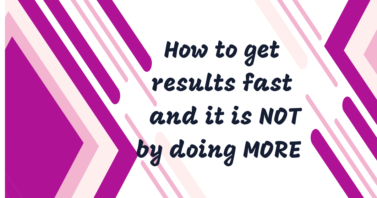 How to get results faster and it is NOT by doing MORE 4