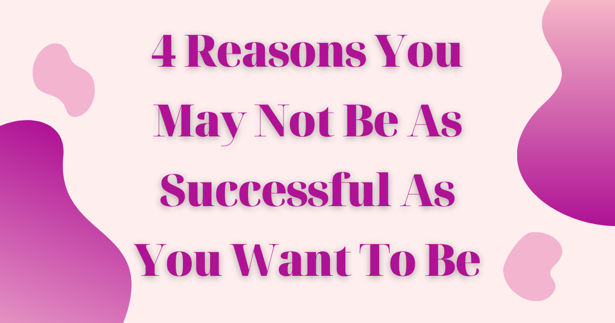 4 reasons you mat not be as successful as you want to be
