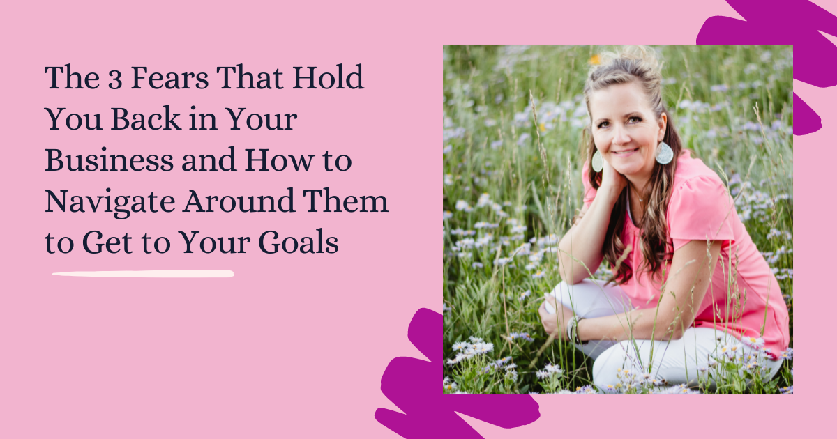 The 3 Fears That Hold You Back in Your Business and How to Navigate Around Them to Get to Your Goals 2